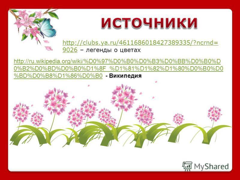 http://clubs.ya.ru/4611686018427389335/?ncrnd= 9026http://clubs.ya.ru/4611686018427389335/?ncrnd= 9026 – легенды о цветах http://ru.wikipedia.org/wiki/%D0%97%D0%B0%D0%B3%D0%BB%D0%B0%D 0%B2%D0%BD%D0%B0%D1%8F_%D1%81%D1%82%D1%80%D0%B0%D0 %BD%D0%B8%D1%86