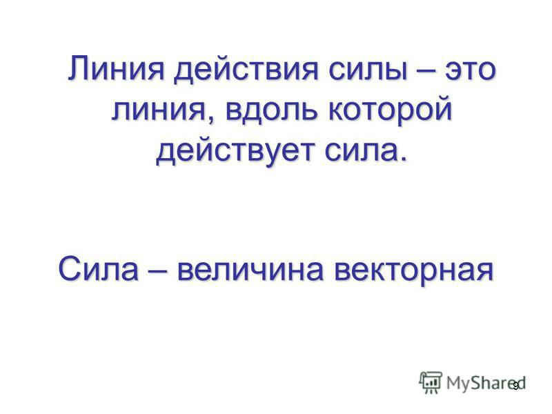 9 Линия действия силы – это линия, вдоль которой действует сила. Сила – величина векторная