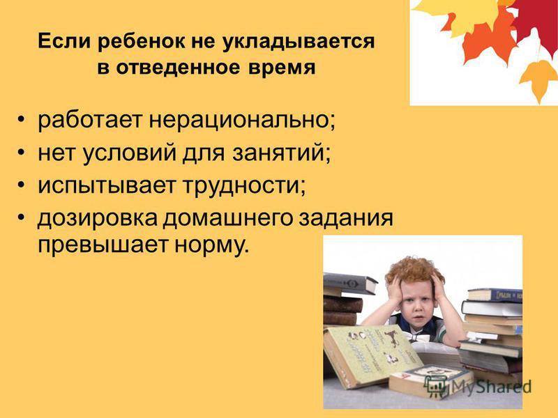 Если ребенок не укладывается в отведенное время работает нерационально; нет условий для занятий; испытывает трудности; дозировка домашнего задания превышает норму.