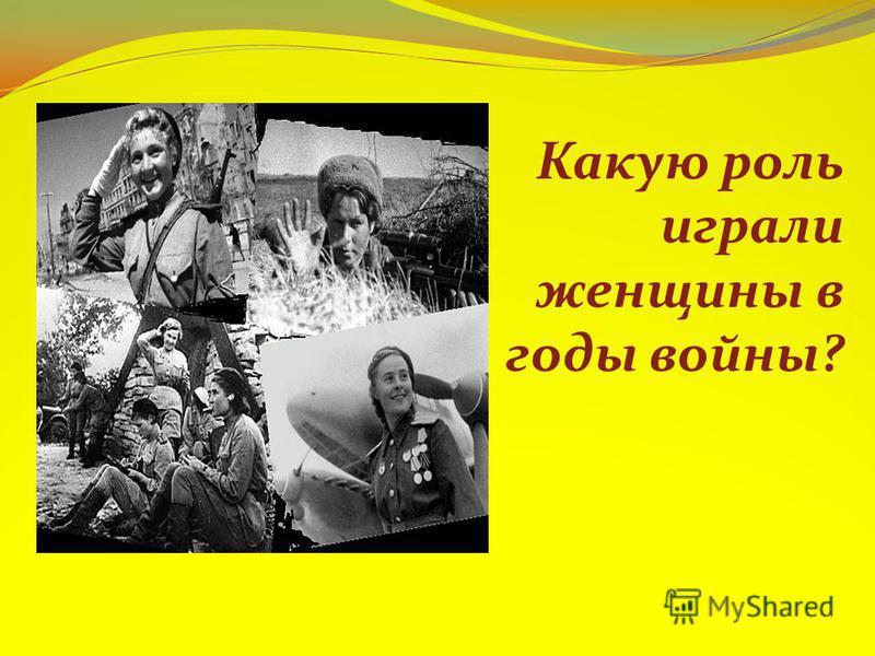 Какую роль играли женщины в годы войны?