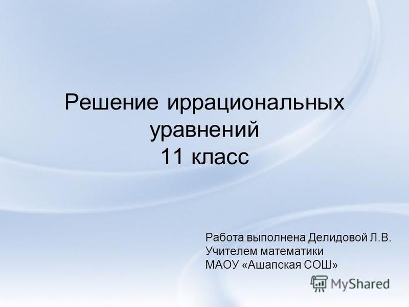 Решение иррациональных уравнений 11 класс Работа выполнена Делидовой Л.В. Учителем математики МАОУ «Ашапская СОШ»