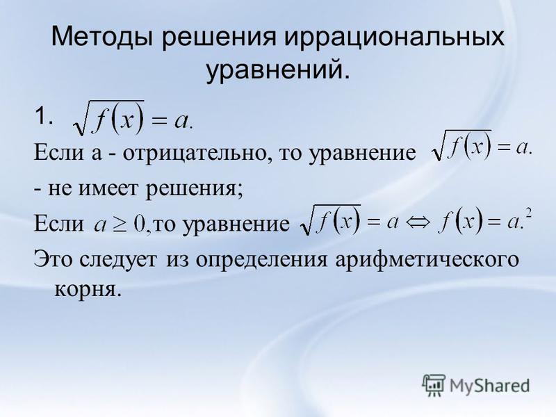Методы решения иррациональных уравнений. 1. Если а - отрицательно, то уравнение - не имеет решения; Если то уравнение Это следует из определения арифметического корня.