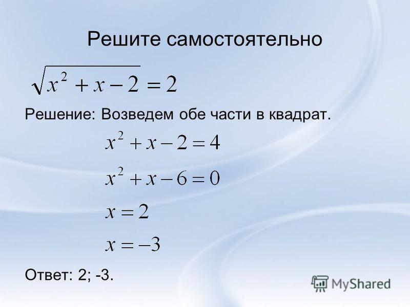 Решите самостоятельно Решение: Возведем обе части в квадрат. Ответ: 2; -3.