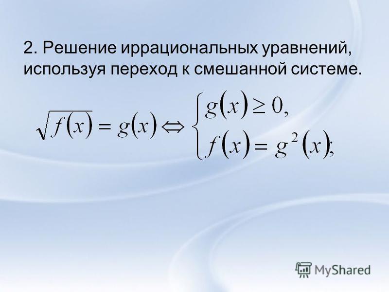 2. Решение иррациональных уравнений, используя переход к смешанной системе.