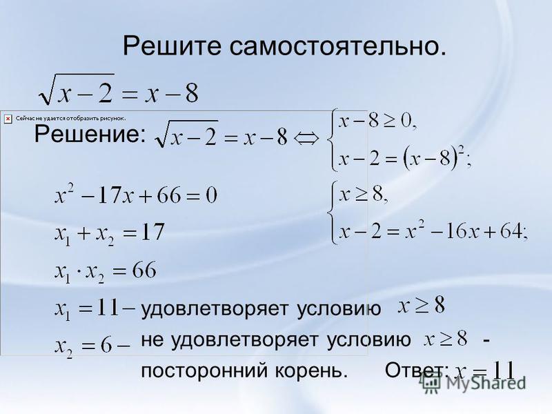 Решите самостоятельно. Решение: удовлетворяет условию не удовлетворяет условию - посторонний корень. Ответ: