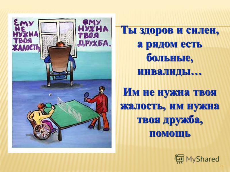14 Ты здоров и силен, а рядом есть больные, инвалиды… Им не нужна твоя жалость, им нужна твоя дружба, помощь