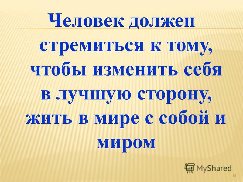 Человек должен стремиться к тому, чтобы изменить себя в лучшую сторону, жить в мире с собой и миром 16