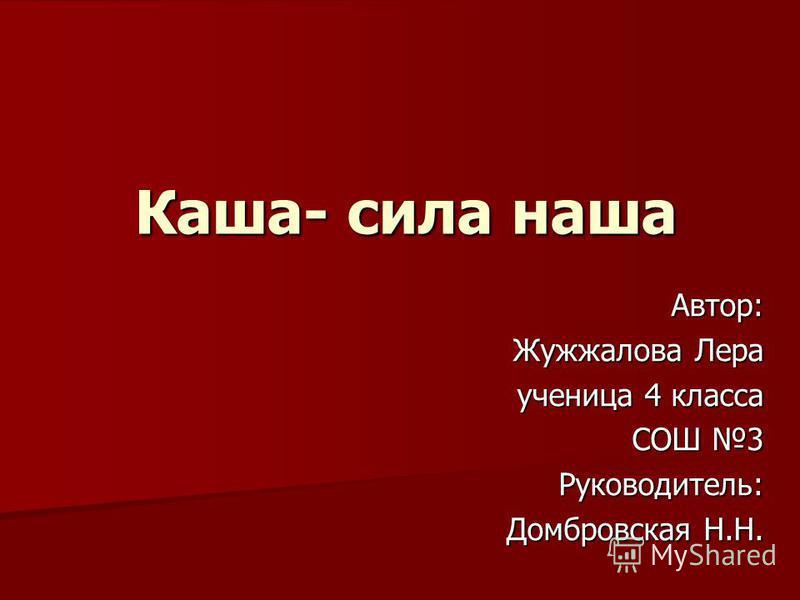 Каша- сила наша Автор: Жужжалова Лера ученица 4 класса СОШ 3 Руководитель: Домбровская Н.Н.