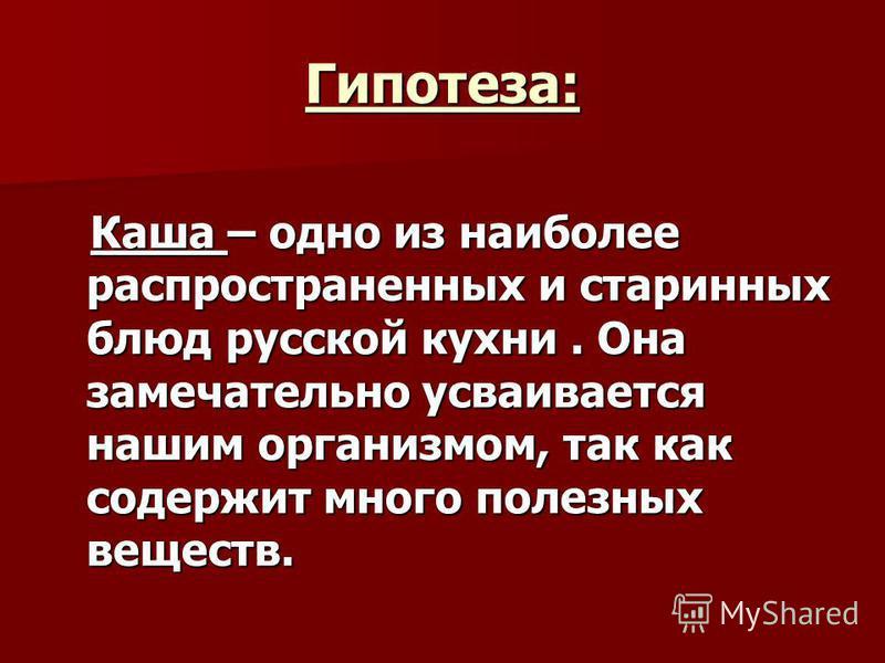 Гипотеза: Каша – одно из наиболее распространенных и старинных блюд русской кухни. Она замечательно усваивается нашим организмом, так как содержит много полезных веществ. Каша – одно из наиболее распространенных и старинных блюд русской кухни. Она за
