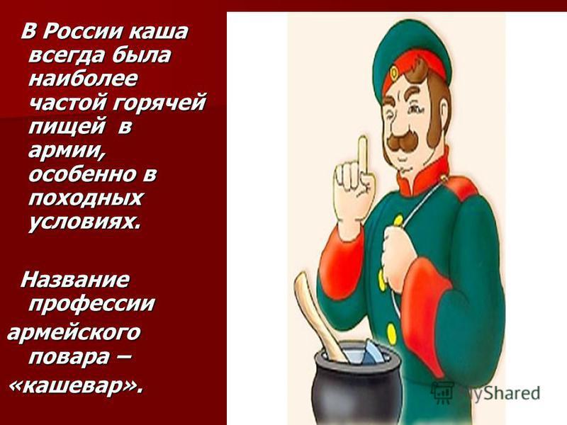 В России каша всегда была наиболее частой горячей пищей в армии, особенно в походных условиях. В России каша всегда была наиболее частой горячей пищей в армии, особенно в походных условиях. Название профессии Название профессии армейского повара – «к