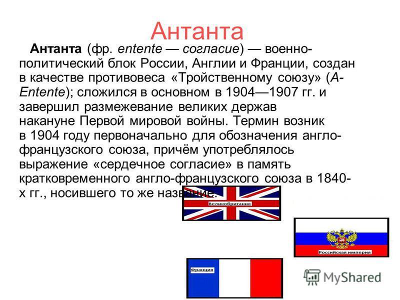 Антанта Антанта (фр. entente согласие) военно- политический блок России, Англии и Франции, создан в качестве противовеса «Тройственному союзу» (A- Entente); сложился в основном в 19041907 гг. и завершил размежевание великих держав накануне Первой мир