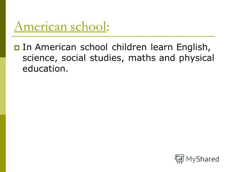 American school: In American school children learn English, science, social studies, maths and physical education.
