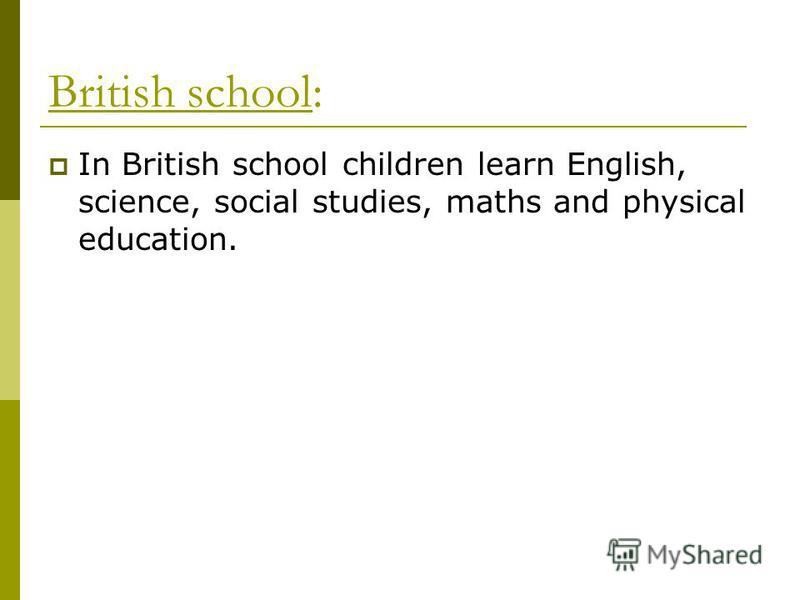 British school: In British school children learn English, science, social studies, maths and physical education.