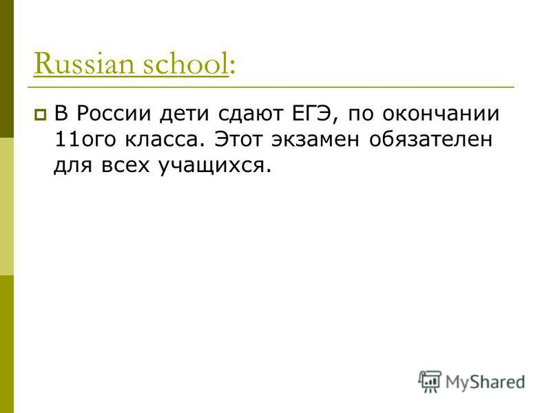 Russian school: В России дети сдают ЕГЭ, по окончании 11 ого класса. Этот экзамен обязателен для всех учащихся.