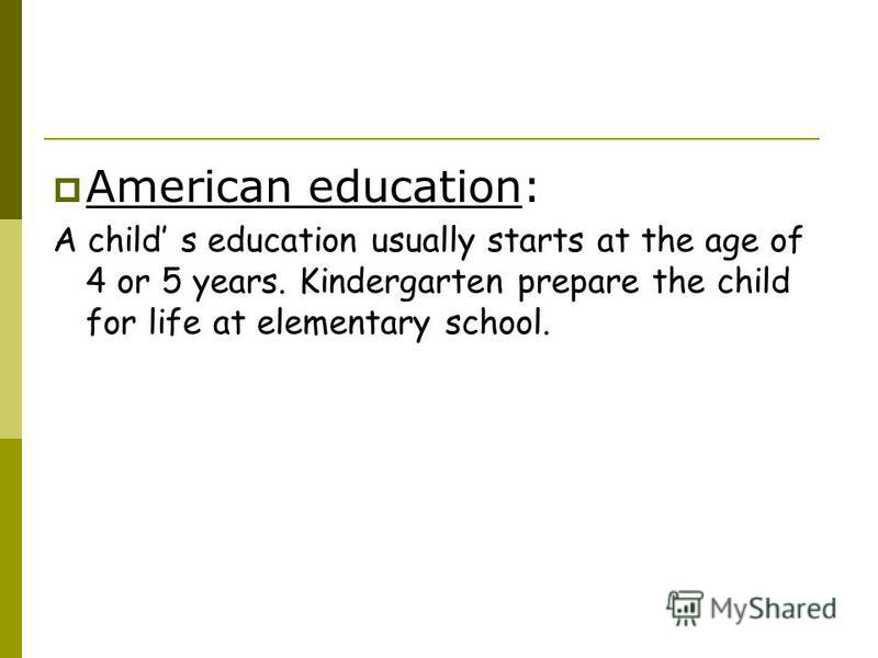 American education: A child s education usually starts at the age of 4 or 5 years. Kindergarten prepare the child for life at elementary school.