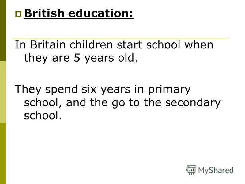 British education: In Britain children start school when they are 5 years old. They spend six years in primary school, and the go to the secondary school.
