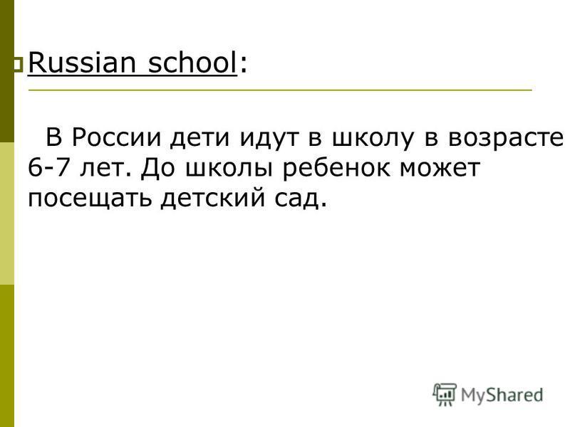 Russian school: В России дети идут в школу в возрасте 6-7 лет. До школы ребенок может посещать детский сад.