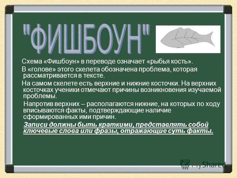 Схема «Фишбоун» в переводе означает «рыбья кость». В «голове» этого скелета обозначена проблема, которая рассматривается в тексте. На самом скелете есть верхние и нижние косточки. На верхних косточках ученики отмечают причины возникновения изучаемой