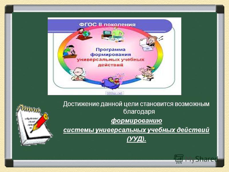 Достижение данной цели становится возможным благодаря формированию системы универсальных учебных действий (УУД).