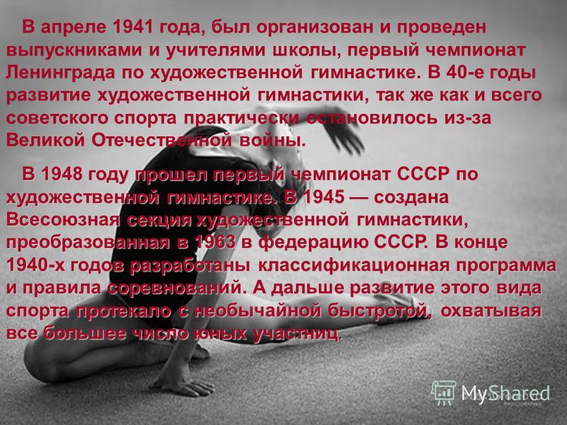 В апреле 1941 года, был организован и проведен выпускниками и учителями школы, первый чемпионат Ленинграда по художественной гимнастике. В 40-е годы развитие художественной гимнастики, так же как и всего советского спорта практически остановилось из-