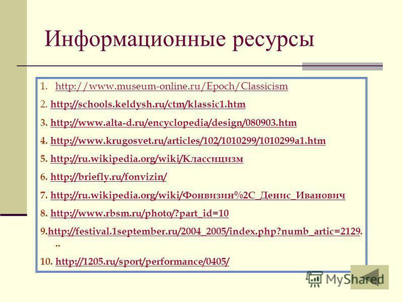 Информационные ресурсы 1.http://www.museum-online.ru/Epoch/Classicismhttp://www.museum-online.ru/Epoch/Classicism 2. http://schools.keldysh.ru/ctm/klassic1. htm http://schools.keldysh.ru/ctm/klassic1. htm 3. http://www.alta-d.ru/encyclopedia/design/0