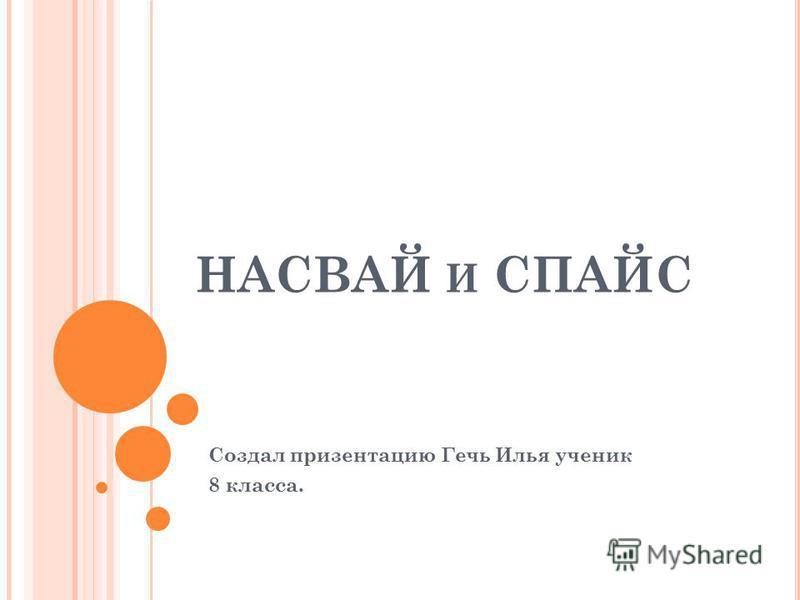 НАСВАЙ И СПАЙС Создал презентацию Гечь Илья ученик 8 класса.