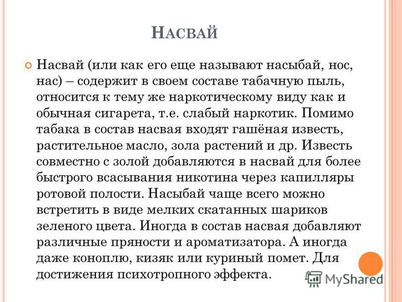Н АСВАЙ Насвай (или как его еще называют насыбай, нос, нас) – содержит в своем составе табачную пыль, относится к тему же наркотическому виду как и обычная сигарета, т.е. слабый наркотик. Помимо табака в состав насвая входят гашёная известь, растител