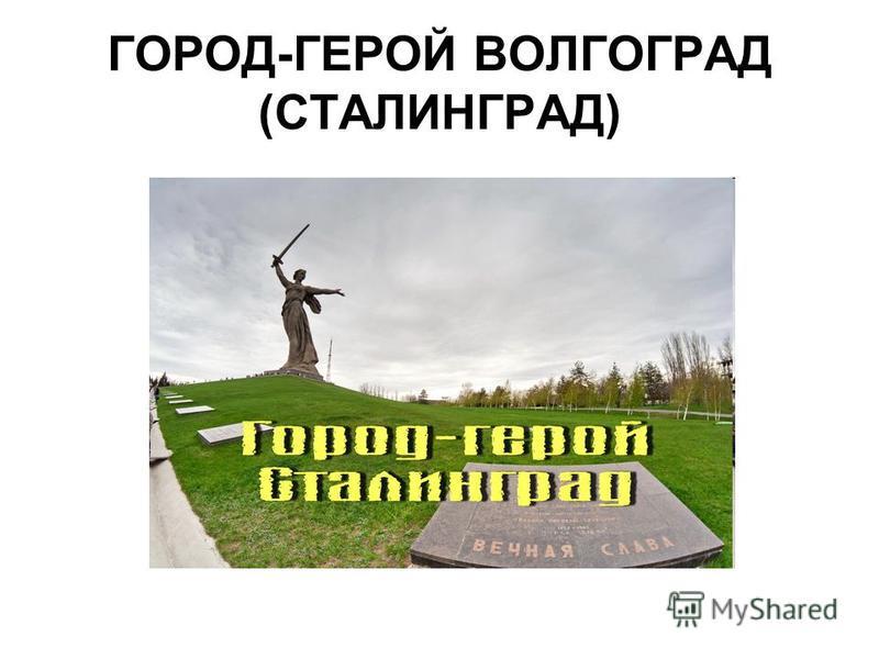 ГОРОД-ГЕРОЙ ВОЛГОГРАД (СТАЛИНГРАД)