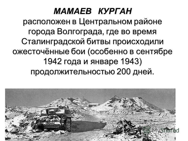 МАМАЕВ КУРГАН расположен в Центральном районе города Волгограда, где во время Сталинградской битвы происходили ожесточённые бои (особенно в сентябре 1942 года и январе 1943) продолжительностью 200 дней.