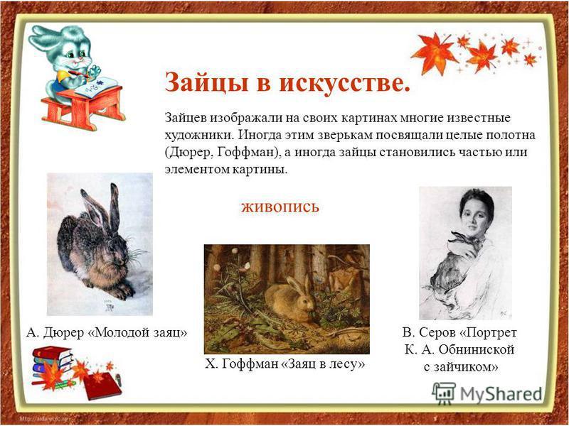 Зайцы в искусстве. Зайцев изображали на своих картинах многие известные художники. Иногда этим зверькам посвящали целые полотна (Дюрер, Гоффман), а иногда зайцы становились частью или элементом картины. А. Дюрер «Молодой заяц» Х. Гоффман «Заяц в лесу