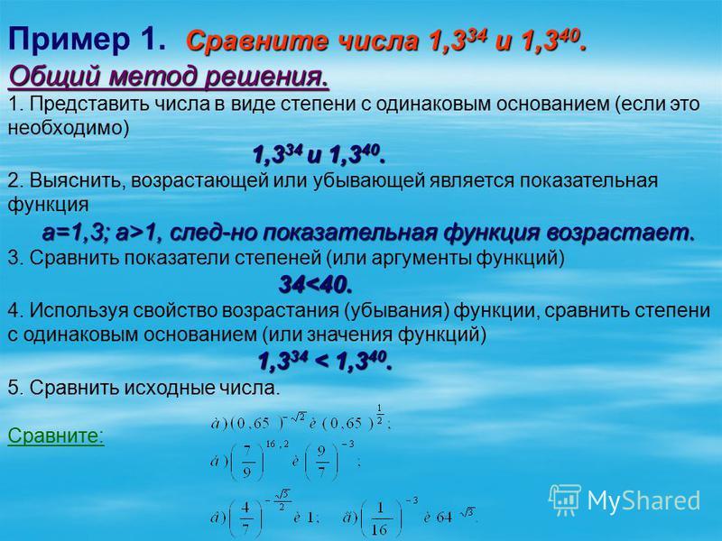 Сравните числа 1,3 34 и 1,3 40. Пример 1. Сравните числа 1,3 34 и 1,3 40. Общий метод решения. 1. Представить числа в виде степени с одинаковым основанием (если это необходимо) 1,3 34 и 1,3 40. 2. Выяснить, возрастающей или убывающей является показат