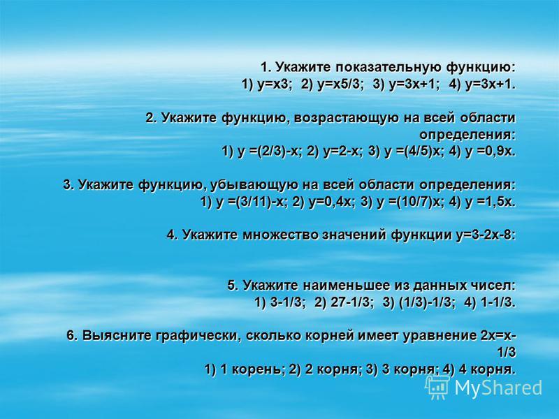 1. Укажите показательную функцию: 1) у=х 3; 2) у=х 5/3; 3) у=3 х+1; 4) у=3 х+1. 1) у=х 3; 2) у=х 5/3; 3) у=3 х+1; 4) у=3 х+1. 2. Укажите функцию, возрастающую на всей области определения: 2. Укажите функцию, возрастающую на всей области определения: