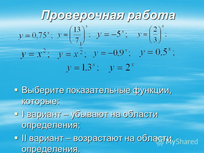 Проверочная работа Выберите показательные функции, которые: Выберите показательные функции, которые: I вариант – убывают на области определения; I вариант – убывают на области определения; II вариант – возрастают на области определения. II вариант –