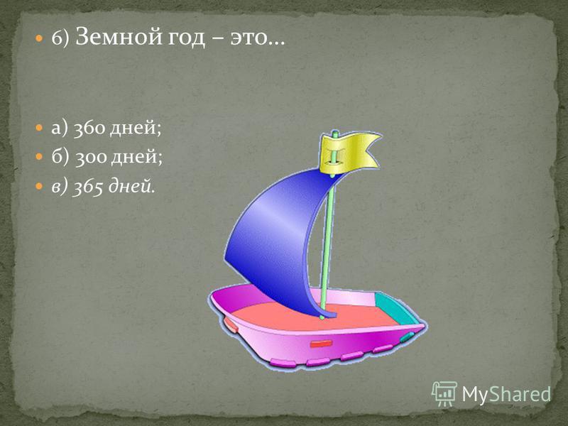 6) Земной год – это… а) 360 дней; б) 300 дней; в) 365 дней.