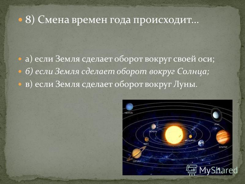 8) Смена времен года происходит… а) если Земля сделает оборот вокруг своей оси; б) если Земля сделает оборот вокруг Солнца; в) если Земля сделает оборот вокруг Луны.
