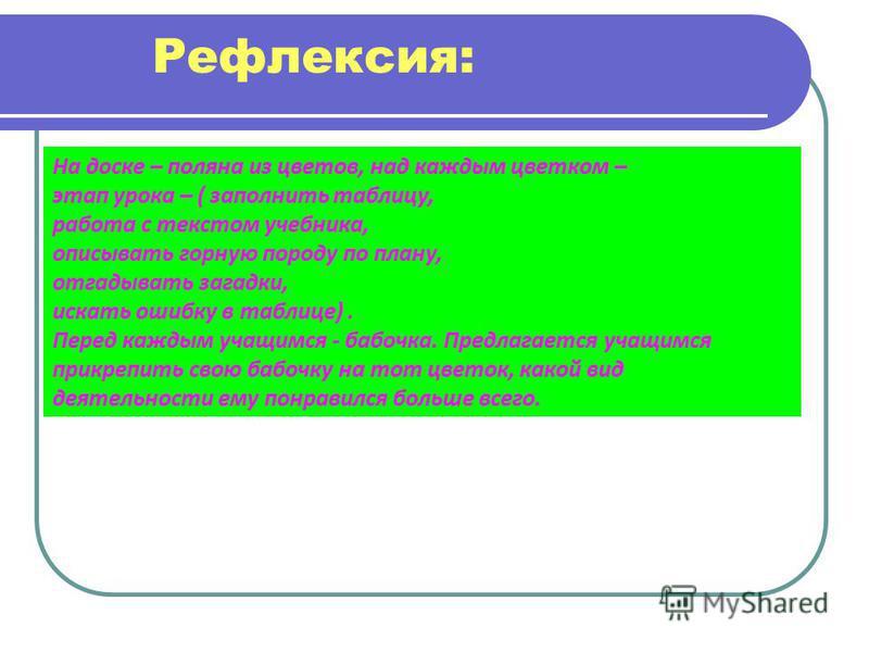Рефлексия: На доске – поляна из цветов, над каждым цветком – этап урока – ( заполнить таблицу, работа с текстом учебника, описывать горную породу по плану, отгадывать загадки, искать ошибку в таблице). Перед каждым учащимся - бабочка. Предлагается уч
