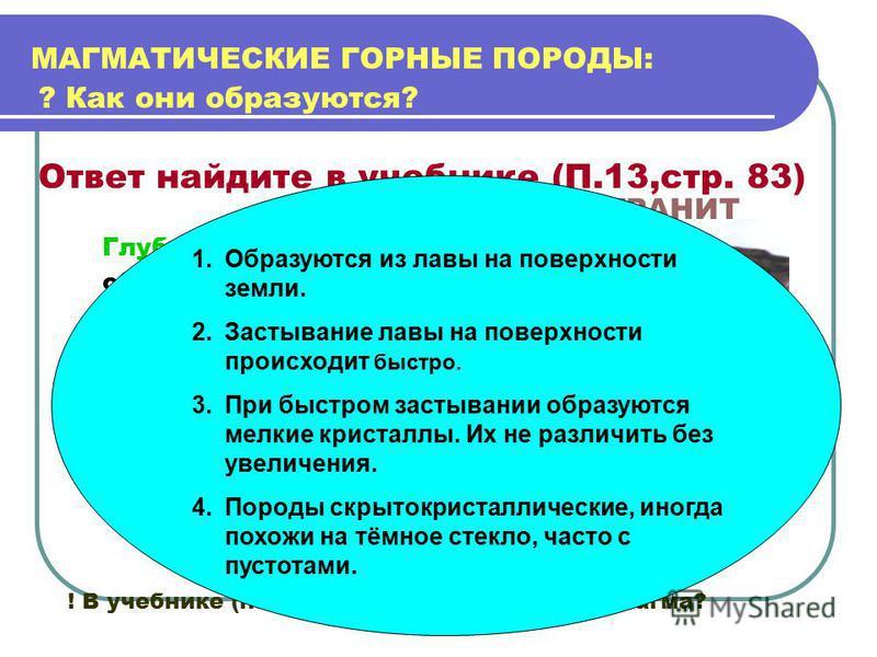 МАГМАТИЧЕСКИЕ ГОРНЫЕ ПОРОДЫ: ? Как они образуются? Ответ найдите в учебнике (П.13,стр. 83) Глубинные образуются из медленно остывающей магмы на глубине ! В учебнике (на стр. 83) найдите, что такое магма? ГРАНИТ 1. Образуются из лавы на поверхности зе
