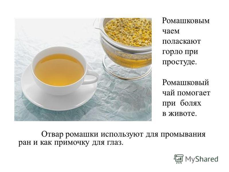 Ромашковым чаем поласкают горло при простуде. Ромашковый чай помогает при болях в животе. Отвар ромашки используют для промывания ран и как примочку для глаз.