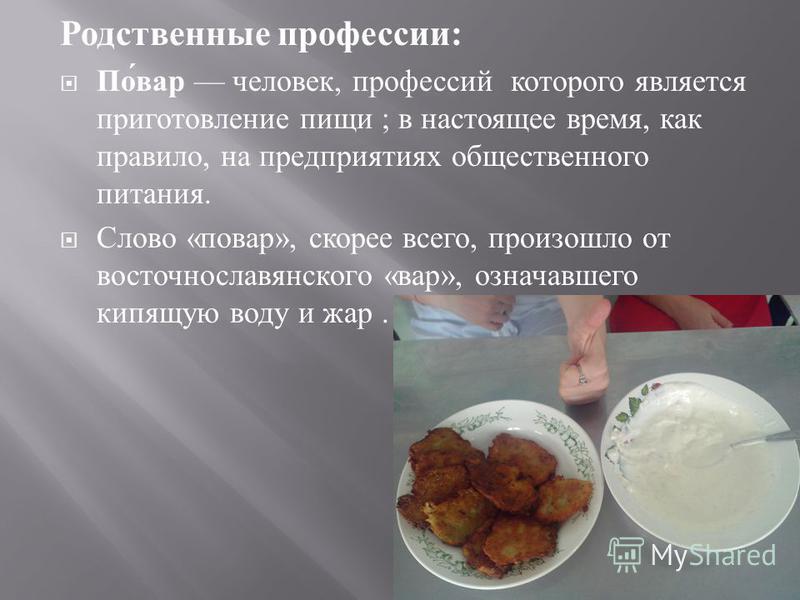 Родственные профессии : Повар человек, профессий которого является приготовление пищи ; в настоящее время, как правило, на предприятиях общественного питания. Слово « повар », скорее всего, произошло от восточнославянского « вар », означавшего кипящу