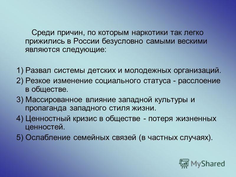 Среди причин, по которым наркотики так легко прижились в России безусловно самыми вескими являются следующие: 1) Развал системы детских и молодежных организаций. 2) Резкое изменение социального статуса - расслоение в обществе. 3) Массированное влияни