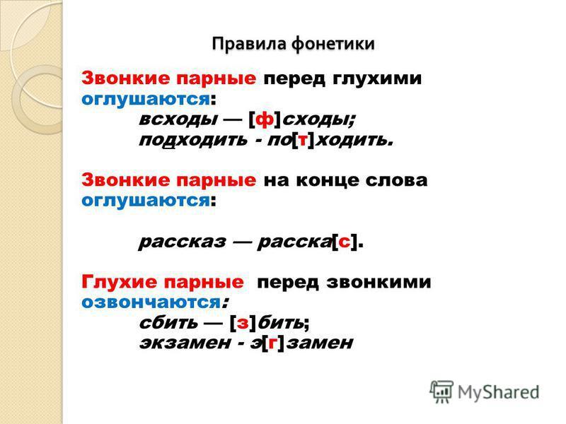 Правила фонетики Правила фонетики Звонкие парные перед глухими оглушаются: всходы [ф]сходы; подходить - по[т]ходить. Звонкие парные на конце слова оглушаются: рассказз рассказ[с]. Глухие парные перед звонкими озвончаются: сбить [з]бить; экзамен - э[г
