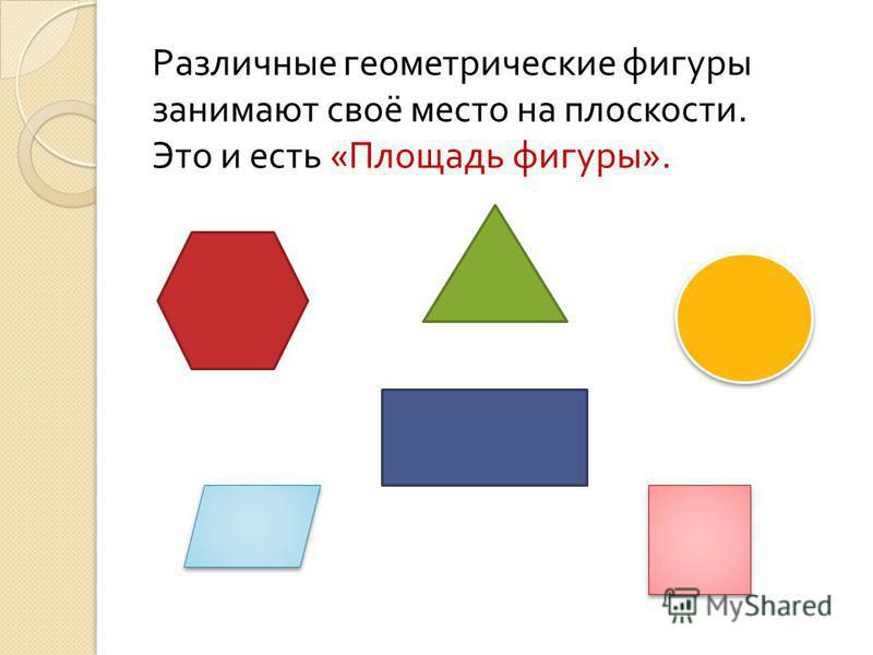 Различные геометрические фигуры занимают своё место на плоскости. Это и есть «Площадь фигуры».
