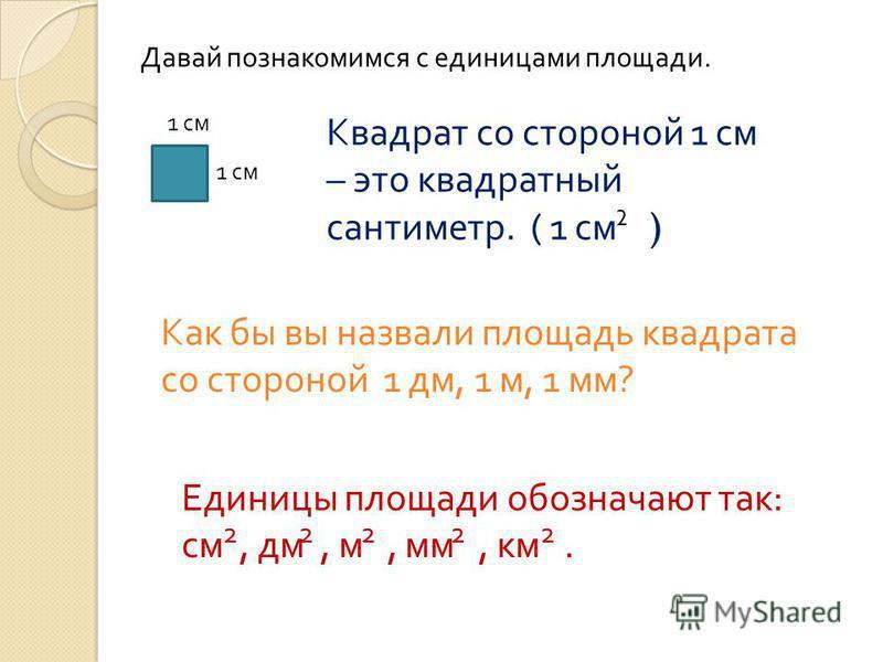 Давай познакомимся с единицами площади. 1 см Квадрат со стороной 1 см – это квадратный сантиметр. ( 1 см ) 2 Как бы вы назвали площадь квадрата со стороной 1 дм, 1 м, 1 мм ? Единицы площади обозначают так: см, дм, м, мм, км. 22222