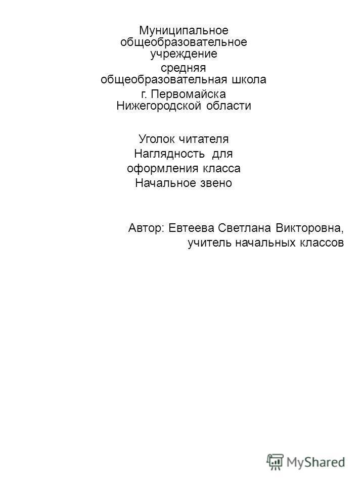 Муниципальное общеобразовательное учреждение средняя общеобразовательная школа г. Первомайска Нижегородской области Уголок читателя Наглядность для оформления класса Начальное звено Автор: Евтеева Светлана Викторовна, учитель начальных классов