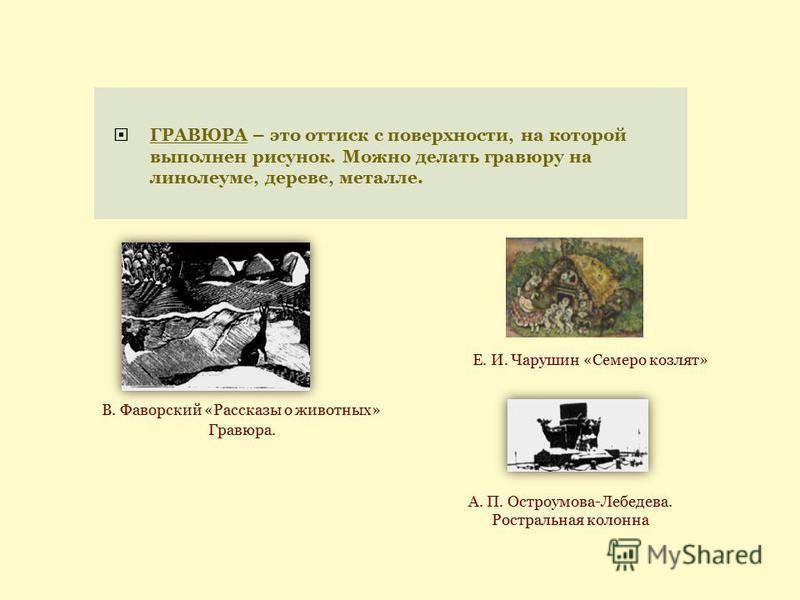 ГРАВЮРА – это оттиск с поверхности, на которой выполнен рисунок. Можно делать гравюру на линолеуме, дереве, металле. Гравюра. В. Фаворский «Рассказы о животных» А. П. Остроумова-Лебедева. Ростральная колонна Е. И. Чарушин «Семеро козлят»