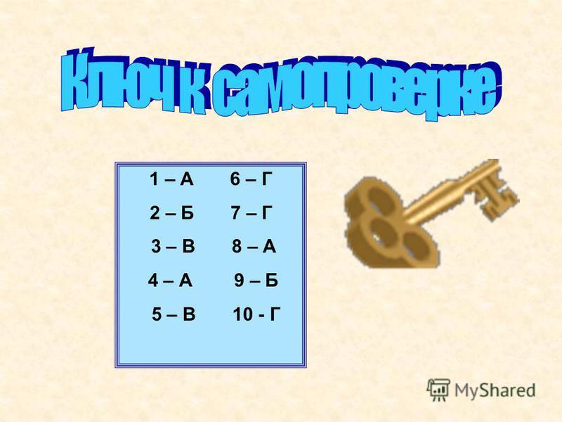 1 – А 6 – Г 2 – Б 7 – Г 3 – В 8 – А 4 – А 9 – Б 5 – В 10 - Г