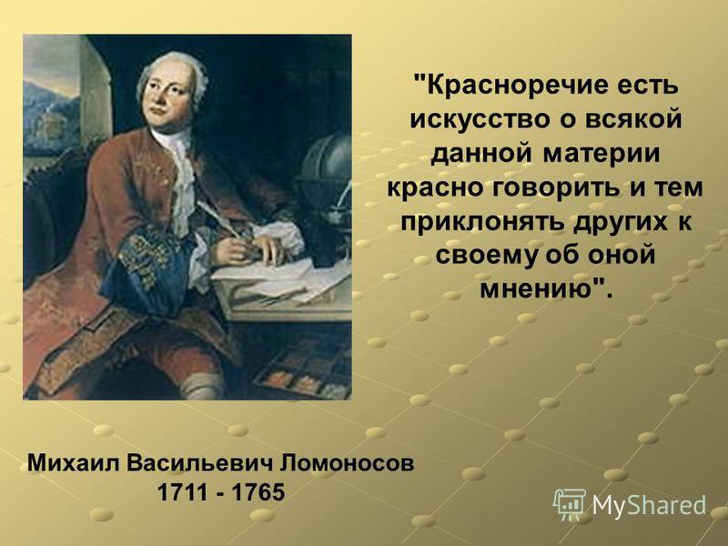 Михаил Васильевич Ломоносов 1711 - 1765 Красноречие есть искусство о всякой данной материи красно говорить и тем приклонять других к своему об оной мнению.