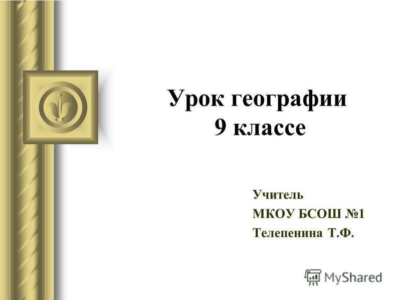 Урок географии 9 классе Учитель МКОУ БСОШ 1 Телепенина Т.Ф.