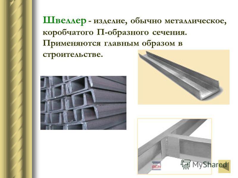 Швеллер - изделие, обычно металлическое, коробчатого П-образного сечения. Применяются главным образом в строительстве.