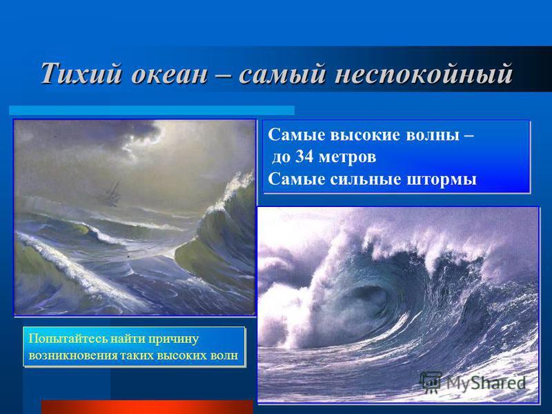 Тихий океан – самый неспокойный Самые высокие волны – до 34 метров Самые сильные штормы Самые высокие волны – до 34 метров Самые сильные штормы Попытайтесь найти причину возникновения таких высоких волн Попытайтесь найти причину возникновения таких в